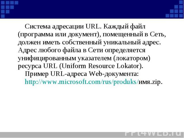 Система адресации URL. Каждый файл (программа или документ), помещенный в Сеть, должен иметь собственный уникальный адрес. Адрес любого файла в Сети определяется унифицированным указателем (локатором) ресурса URL (Uniform Resource Lokator).Пример UR…