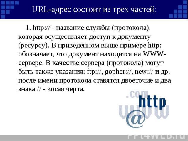 1. http:// - название службы (протокола), которая осуществляет доступ к документу (ресурсу). В приведенном выше примере http: обозначает, что документ находится на WWW-сервере. В качестве сервера (протокола) могут быть также указания: ftp://, gopher…