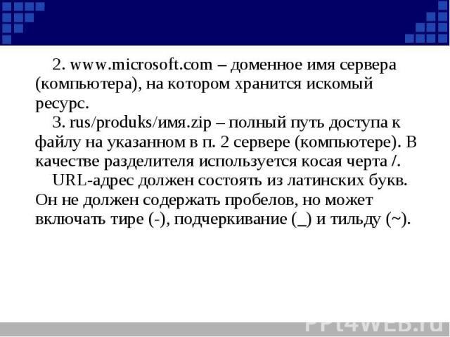 2. www.microsoft.com – доменное имя сервера (компьютера), на котором хранится искомый ресурс.3. rus/produks/имя.zip – полный путь доступа к файлу на указанном в п. 2 сервере (компьютере). В качестве разделителя используется косая черта /.URL-адрес д…