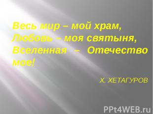 Весь мир – мой храм,Любовь – моя святыня,Вселенная – Отечество мое!Х. ХЕТАГУРОВ
