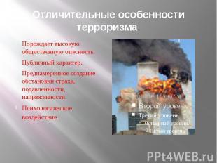 Отличительные особенности терроризма Порождает высокую общественную опасность.Пу