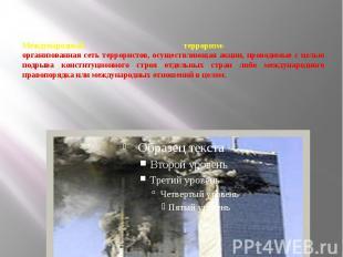 Международный терроризм- организованная сеть террористов, осуществляющая акции,
