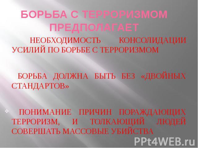 БОРЬБА С ТЕРРОРИЗМОМ ПРЕДПОЛАГАЕТ НЕОБХОДИМОСТЬ КОНСОЛИДАЦИИ УСИЛИЙ ПО БОРЬБЕ С ТЕРРОРИЗМОМ БОРЬБА ДОЛЖНА БЫТЬ БЕЗ «ДВОЙНЫХ СТАНДАРТОВ» ПОНИМАНИЕ ПРИЧИН ПОРАЖДАЮЩИХ ТЕРРОРИЗМ, И ТОЛКАЮЩИЙ ЛЮДЕЙ СОВЕРШАТЬ МАССОВЫЕ УБИЙСТВА