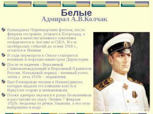 БелыеАдмирал А.В.Колчак Командовал Черноморским флотом, после февраля отстранен,