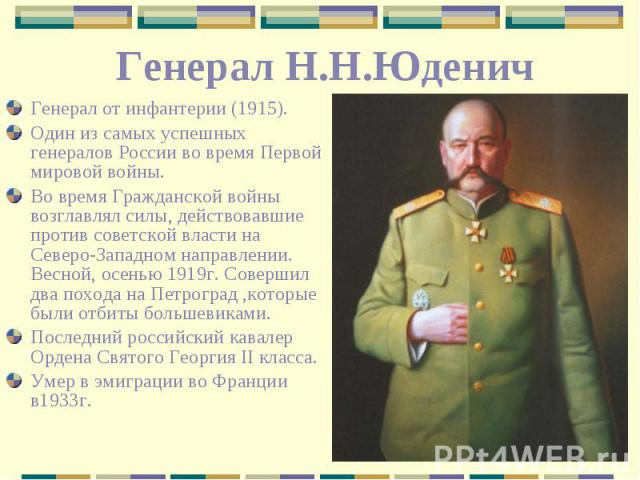 Генерал Н.Н.Юденич Генерал от инфантерии (1915). Один из самых успешных генералов России во время Первой мировой войны. Во время Гражданской войны возглавлял силы, действовавшие против советской власти на Северо-Западном направлении. Весной, осенью …