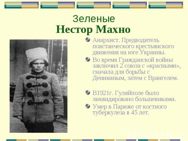 ЗеленыеНестор Махно Анархист. Предводитель повстанческого крестьянского движения на юге Украины.Во время Гражданской войны заключил 2 союза с «красными», сначала для борьбы с Деникиным, затем с Врангелем.В1921г. Гуляйполе было ликвидировано большеви…