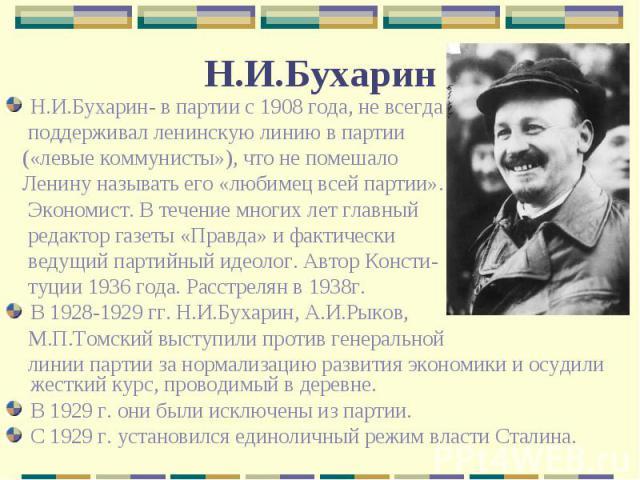 Н.И.Бухарин- в партии с 1908 года, не всегда поддерживал ленинскую линию в партии («левые коммунисты»), что не помешало Ленину называть его «любимец всей партии». Экономист. В течение многих лет главный редактор газеты «Правда» и фактически ведущий …