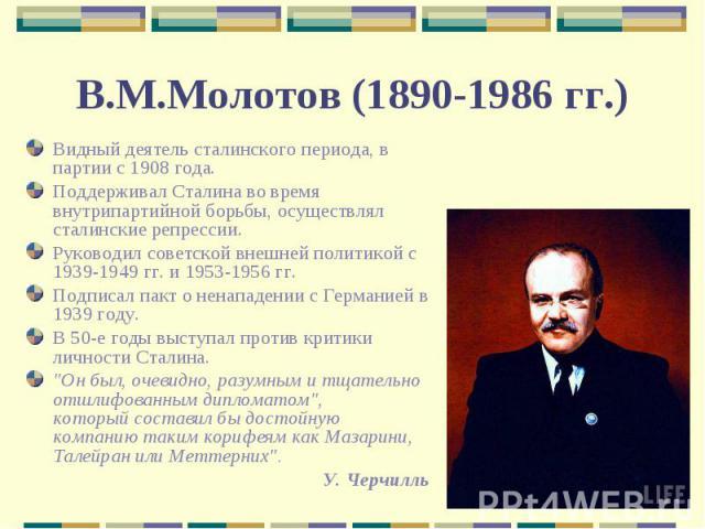 Видный деятель сталинского периода, в партии с 1908 года.Поддерживал Сталина во время внутрипартийной борьбы, осуществлял сталинские репрессии.Руководил советской внешней политикой с 1939-1949 гг. и 1953-1956 гг.Подписал пакт о ненападении с Германи…