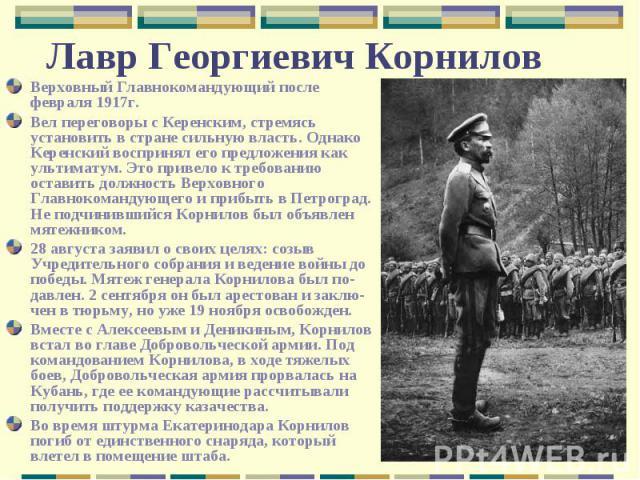 Верховный Главнокомандующий после февраля 1917г.Вел переговоры с Керенским, стремясь установить в стране сильную власть. Однако Керенский воспринял его предложения как ультиматум. Это привело к требованию оставить должность Верховного Главнокомандую…