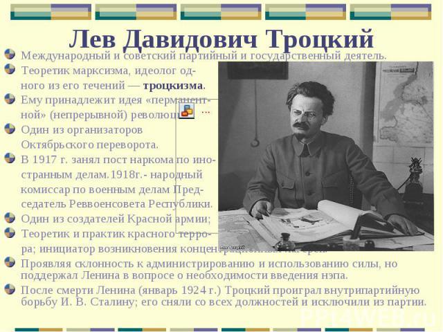 Международный и советский партийный и государственный деятель.Теоретик марксизма, идеолог од-ного из его течений— троцкизма. Ему принадлежит идея «перманент-ной» (непрерывной) революции.Один из организаторов Октябрьского переворота.В 1917 г. занял …