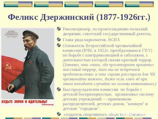 Революционер, по происхождению польский дворянин, советский государственный деятель, Глава ряда наркоматов, ВСНХОснователь Всероссийской чрезвычайной комиссии (ВЧК, в 1922г. преобразована в ГПУ) по борьбе с контрреволюцией и саботажем, с деятельност…