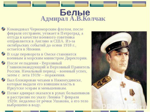 БелыеАдмирал А.В.Колчак Командовал Черноморским флотом, после февраля отстранен, уезжает в Петроград, а оттуда в качестве военного советника отправляется в Англию и США. Из-за октябрьских событий до осени 1918 г., остается в Японии. В ходе переворот…