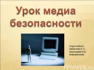 Урок медиа безопасности Подготовила: Шевелева Е.Е., преподаватель информатики