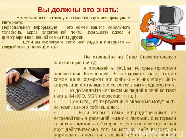 Вы должны это знать: · Не желательно размещать персональную информацию в Интернете.Персональная информация — это номер вашего мобильного телефона, адрес электронной почты, домашний адрес и фотографии вас, вашей семьи или друзей. · Если вы публикуете…
