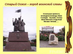 Старый Оскол – город воинский славы Осколькую крепость возводили воеводы Иван Со