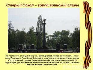 Старый Оскол – город воинский славы На постаменте с западной стороны размещен ге