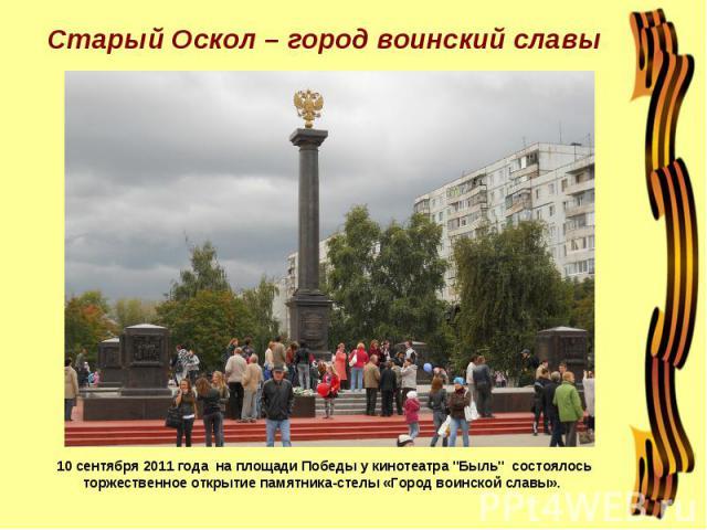 Старый Оскол – город воинский славы 10 сентября 2011 года на площади Победы у кинотеатра