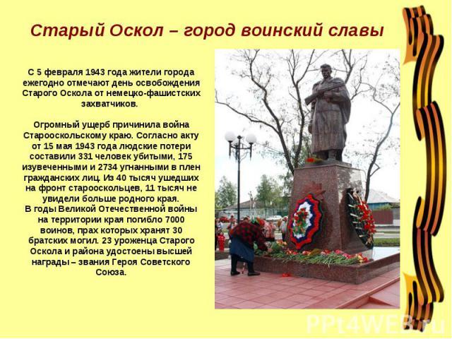 Старый Оскол – город воинский славы С 5 февраля 1943 года жители города ежегодно отмечают день освобождения Старого Оскола от немецко-фашистских захватчиков. Огромный ущерб причинила война Старооскольскому краю. Согласно акту от 15 мая 1943 года люд…