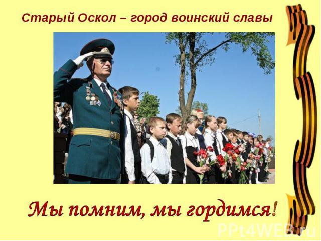 Старый Оскол – город воинский славы Мы помним, мы гордимся!