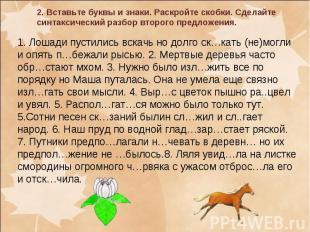 1. Лошади пустились вскачь но долго ск…кать (не)могли и опять п…бежали рысью. 2.