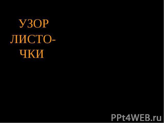 УЗОРЛИСТО- ЧКИ