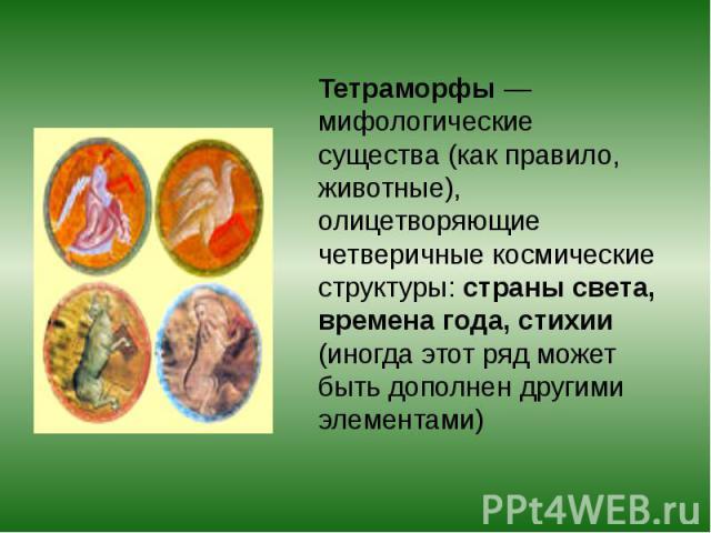 Тетраморфы — мифологические существа (как правило, животные), олицетворяющие четверичные космические структуры: страны света, времена года, стихии (иногда этот ряд может быть дополнен другими элементами)