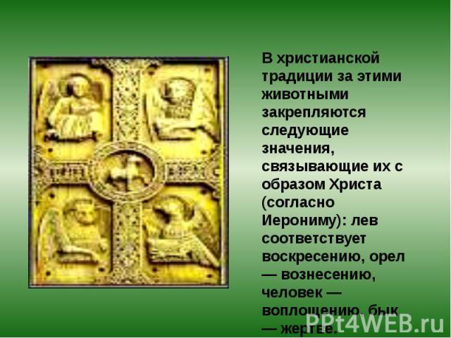 В христианской традиции за этими животными закрепляются следующие значения, связывающие их с образом Христа (согласно Иерониму): лев соответствует воскресению, орел — вознесению, человек — воплощению, бык — жертве.