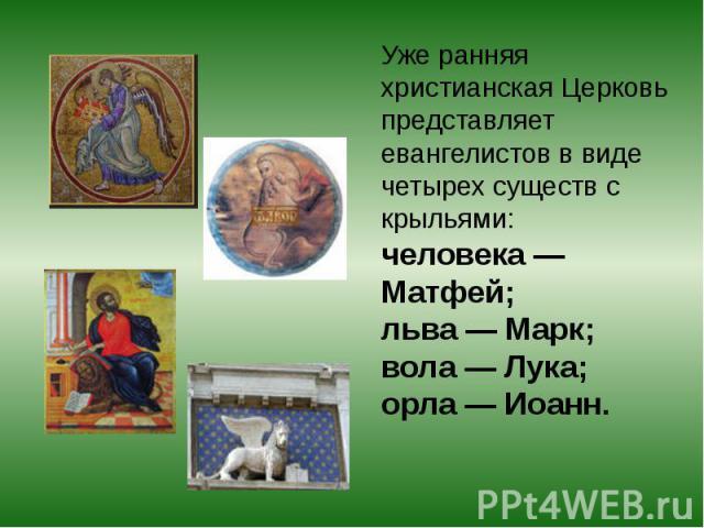 Уже ранняя христианская Церковь представляет евангелистов в виде четырех существ с крыльями: человека— Матфей; льва— Марк; вола— Лука; орла— Иоанн.