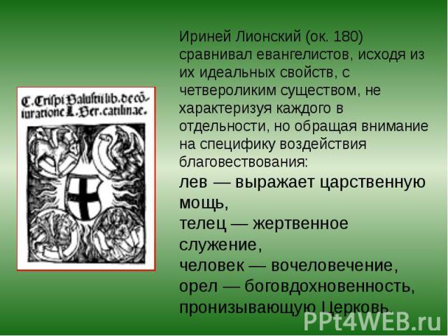 Ириней Лионский (ок. 180) сравнивал евангелистов, исходя из их идеальных свойств, с четвероликим существом, не характеризуя каждого в отдельности, но обращая внимание на специфику воздействия благовествования: лев— выражает царственную мощь, телец…