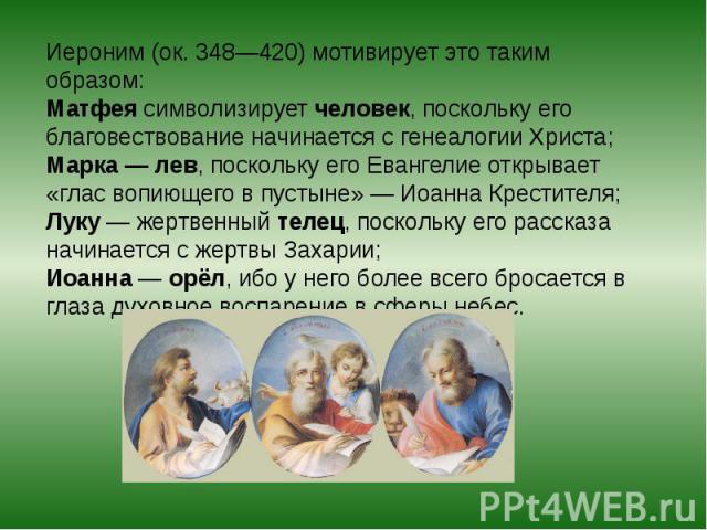 Иероним (ок. 348—420) мотивирует это таким образом: Матфея символизирует человек, поскольку его благовествование начинается с генеалогии Христа; Марка— лев, поскольку его Евангелие открывает «глас вопиющего в пустыне»— Иоанна Крестителя; Луку— же…