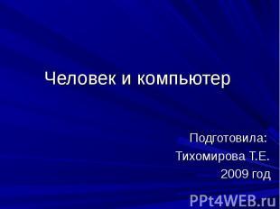 Человек и компьютер Подготовила: Тихомирова Т.Е.2009 год