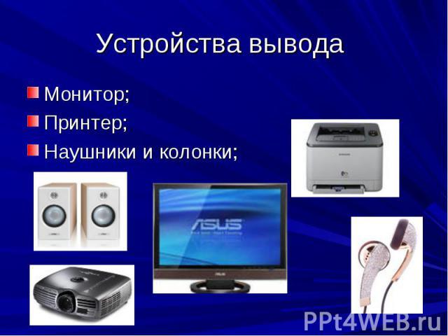 Устройства вывода Монитор;Принтер;Наушники и колонки;