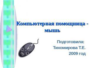 Компьютерная помощница - мышьПодготовила: Тихомирова Т.Е.2009 год