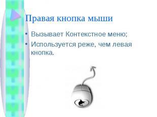 Правая кнопка мыши Вызывает Контекстное меню;Используется реже, чем левая кнопка