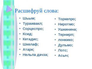 Расшифруй слова: Шьым;Тураивакл;Сорцеспро;Ксид;Кетадис;Шкелаф;Атарк;Нельпа дачза