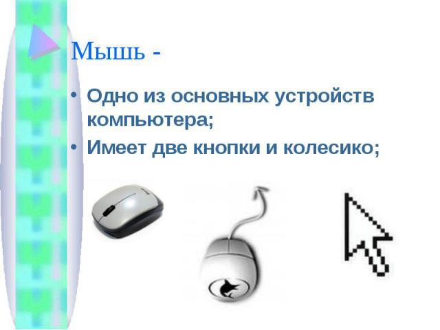 Мышь - Одно из основных устройств компьютера;Имеет две кнопки и колесико;