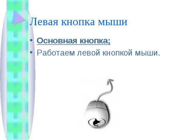 Левая кнопка мыши Основная кнопка;Работаем левой кнопкой мыши.