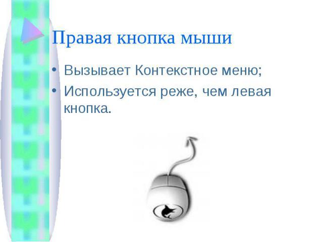 Правая кнопка мыши Вызывает Контекстное меню;Используется реже, чем левая кнопка.