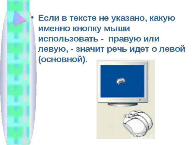 Если в тексте не указано, какую именно кнопку мыши использовать - правую или левую, - значит речь идет о левой (основной).