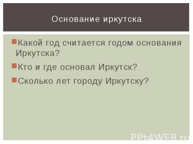 Основание иркутскаКакой год считается годом основания Иркутска?Кто и где основал Иркутск?Сколько лет городу Иркутску?