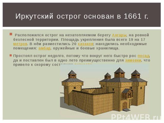 Иркутский острог основан в 1661 г. Расположился острог на незатопляемом берегуАнгары, на ровной безлесной территории. Площадь укрепления была всего 19 на 17метров. В нём разместились 20 казаков; находились необходимые помещения:амбар, оружейные …