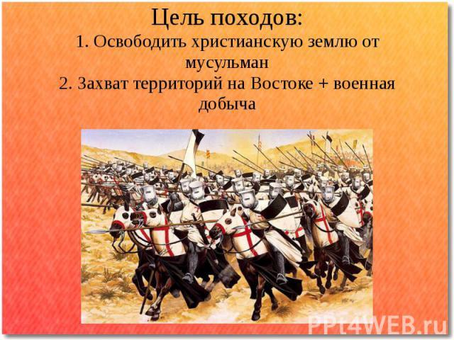 Цель походов:1. Освободить христианскую землю от мусульман2. Захват территорий на Востоке + военная добыча