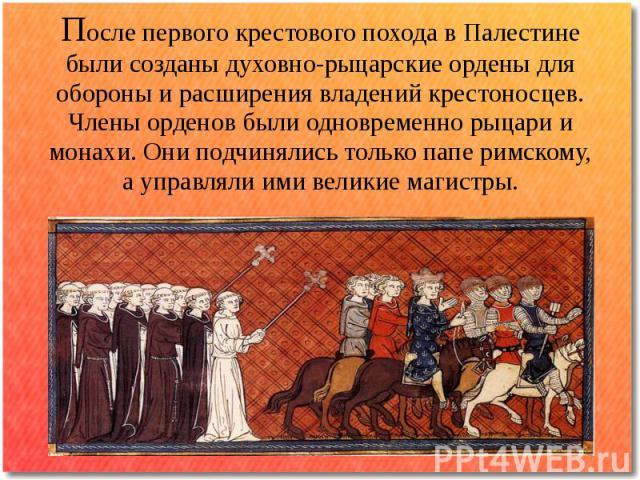 После первого крестового похода в Палестине были созданы духовно-рыцарские ордены для обороны и расширения владений крестоносцев. Члены орденов были одновременно рыцари и монахи. Они подчинялись только папе римскому, а управляли ими великие магистры.