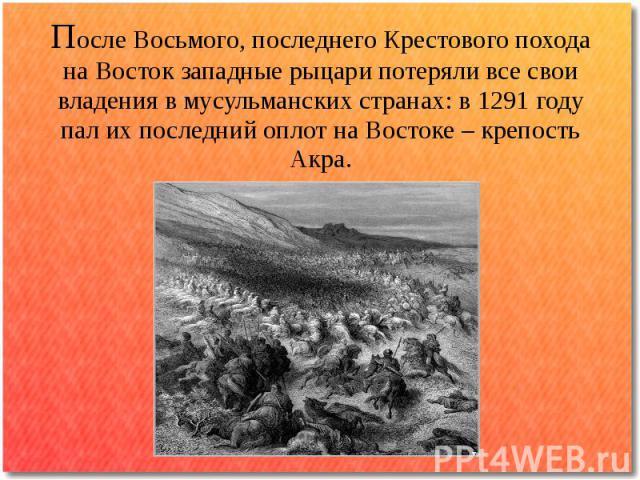 После Восьмого, последнего Крестового похода на Восток западные рыцари потеряли все свои владения в мусульманских странах: в 1291 году пал их последний оплот на Востоке – крепость Акра.
