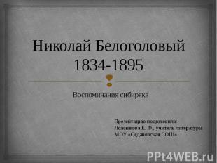 Николай Белоголовый 1834-1895. Воспоминания сибиряка Презентацию подготовила:Лож