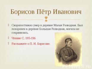 Борисов Пётр Иванович Скоропостижно умер в деревне Малая Разводная. Был похороне