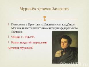 Муравьёв Артамон Захарович Похоронен вИркутске наЛисихинском кладбище. Могила