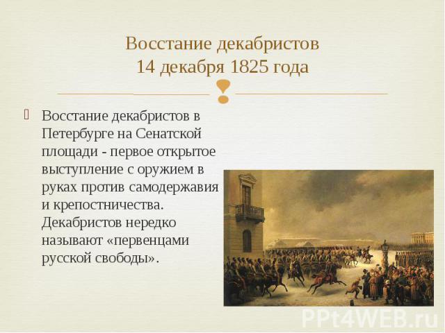 Восстание декабристов14 декабря 1825 года Восстание декабристов в Петербурге на Сенатской площади - первое открытое выступление с оружием в руках против самодержавия и крепостничества. Декабристов нередко называют «первенцами русской свободы».