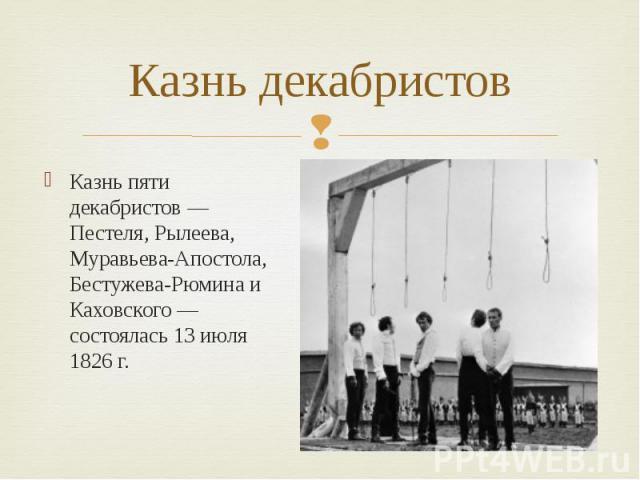Казнь декабристов Казнь пяти декабристов — Пестеля, Рылеева, Муравьева-Апостола, Бестужева-Рюмина и Каховского — состоялась 13 июля 1826 г.