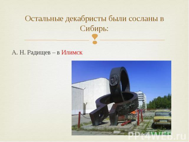 Остальные декабристы были сосланы в Сибирь: А. Н. Радищев – в Илимск